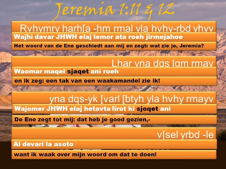 Jeremia 1:11 & 12 Rvhymry harh[a -hm rmal yla hvhy-rbd yhyv